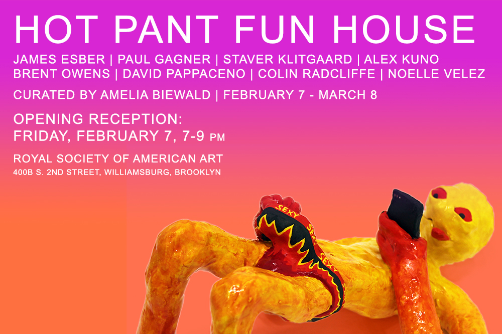 Hot Pant Fun House February 7th - March 8th, 2020 Opening reception Friday, February 7th, 7 - 9 PM